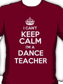 I can't keep calm I'm a Dance Teacher! T-Shirt