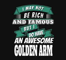 I MAY NOT BE RICH AND FAMOUS BUT I DO HAVE AN AWESOME GOLDEN ARM Unisex T-Shirt