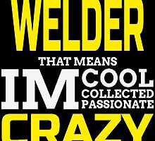 I'M A WELDER THAT MEANS IM COOL COLLECTED PASSIONATE CRAZY by fandesigns