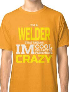 I'M A WELDER THAT MEANS IM COOL COLLECTED PASSIONATE CRAZY Classic T-Shirt