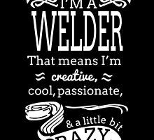 I'M A WELDER THAT MEANS I'M CREATIVE COOL PASSIONATE & A LITTLE BIT CRAZY by fandesigns