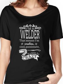 I'M A WELDER THAT MEANS I'M CREATIVE COOL PASSIONATE & A LITTLE BIT CRAZY Women's Relaxed Fit T-Shirt