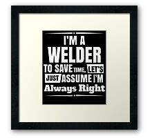 I'M A WELDER TO SAVE TIME, LET'S JUST ASSUME I'M ALWAYS RIGHT Framed Print