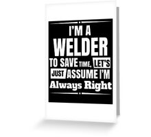 I'M A WELDER TO SAVE TIME, LET'S JUST ASSUME I'M ALWAYS RIGHT Greeting Card