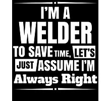 I'M A WELDER TO SAVE TIME, LET'S JUST ASSUME I'M ALWAYS RIGHT Photographic Print
