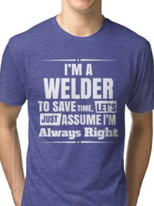 I'M A WELDER TO SAVE TIME, LET'S JUST ASSUME I'M ALWAYS RIGHT Tri-blend T-Shirt