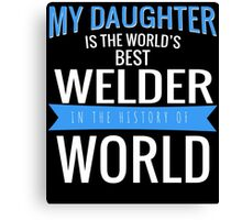 MY DAUGHTER IS THE WORLD'S BEST WELDER IN THE HISTORY OF WORLD Canvas Print