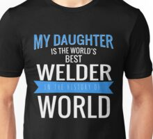 MY DAUGHTER IS THE WORLD'S BEST WELDER IN THE HISTORY OF WORLD Unisex T-Shirt