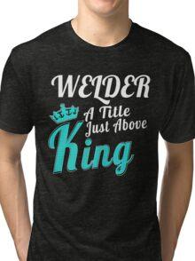 WELDER A TITLE JUST ABOVE KING Tri-blend T-Shirt