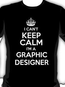 I can't keep calm I'm a Graphic Designer! T-Shirt
