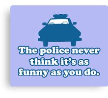 Police car the police never think it's as funny as you do Canvas Print