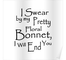 I Swear by my Pretty Floral Bonnet, I will end you Poster