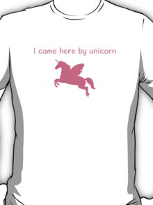 I came here by unicorn T-Shirt