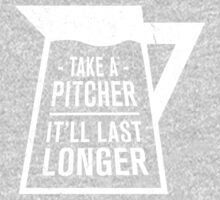 Take a Pitcher. It'll last longer. by typeo