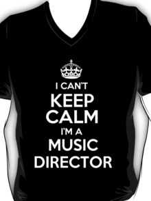 I can't keep calm I'm a Music Director! T-Shirt