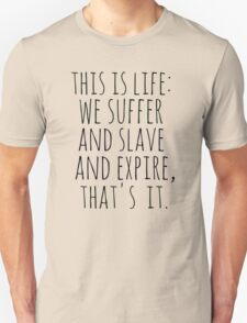 this is life: we suffer and slave and expire, that's it. Unisex T-Shirt