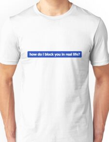 how do I block you in real life? T-Shirt