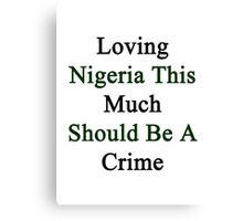 Loving Nigeria This Much Should Be A Crime  Canvas Print