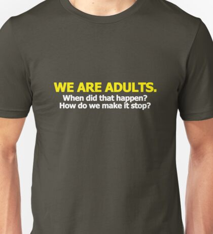 We are adults. When did that happen? How do we make it stop? Unisex T-Shirt