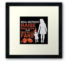 Real Mothers Raise Their Kids To Be Bufallo Fans Framed Print