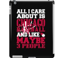 All I Care About Is CHICAGO BASEBALL.... And Like Maybe 3 People iPad Case/Skin