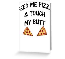 Feed Me Pizza & Touch My Butt Greeting Card