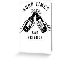 Good Times, Bad Friends Greeting Card