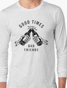 Good Times, Bad Friends Long Sleeve T-Shirt
