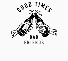 Good Times, Bad Friends Unisex T-Shirt