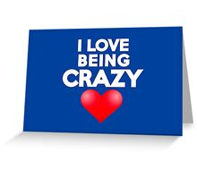 I love being crazy Greeting Card