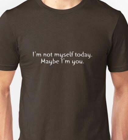 I'm not myself today. Maybe I'm you. Unisex T-Shirt