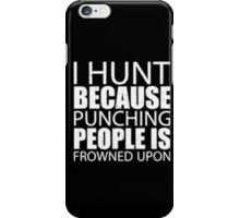 I Hunt Because Punching People Is Frowned Upon - T-shirts & Hoodies iPhone Case/Skin