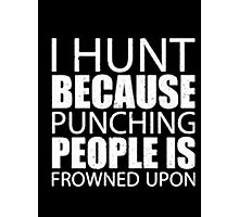 I Hunt Because Punching People Is Frowned Upon - T-shirts & Hoodies Photographic Print