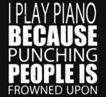 I Play Piano Because Punching People Is Frowned Upon - T-shirts & Hoodies by ramanji