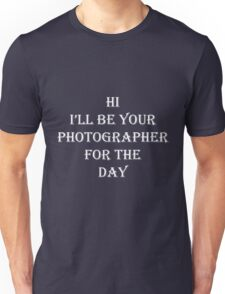 Hi, I'll be your photograher for the day Unisex T-Shirt