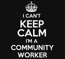 I can't keep calm I'm a Community Worker! by keepingcalm