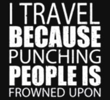 I Travel Because Punching People Is Frowned Upon - T-shirts & Hoodies by ramanji