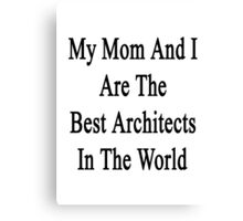 My Mom And I Are The Best Architects In The World  Canvas Print
