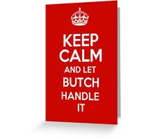 Keep calm and let Butch handle it! Greeting Card