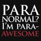 Paranormal? I'm para-AWESOME by jezkemp