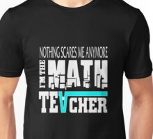 nothing scares me anymore, i'm the math teacher Unisex T-Shirt