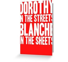 DOROTHY IN THE STREETS BLANCHE IN THE SHEETS Greeting Card