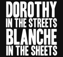 DOROTHY IN THE STREETS BLANCHE IN THE SHEETS by yellowdogtees