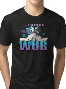 The Things we do for Wub Tri-blend T-Shirt