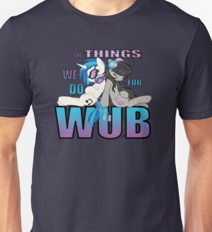 The Things we do for Wub Unisex T-Shirt