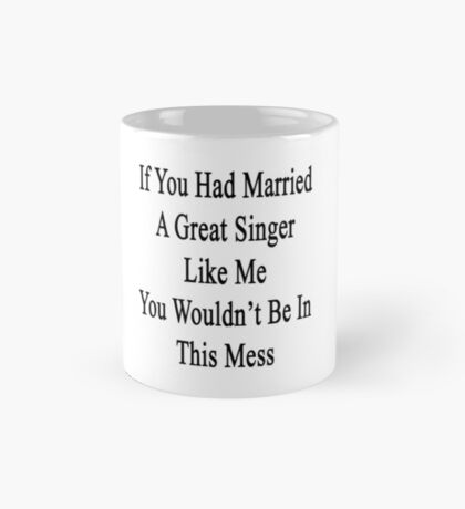 If You Had Married A Great Singer Like Me You Wouldn't Be In This Mess  Mug
