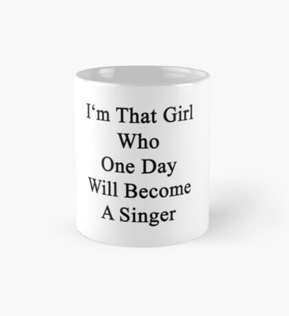 I'm That Girl Who One Day Will Become A Singer  Mug