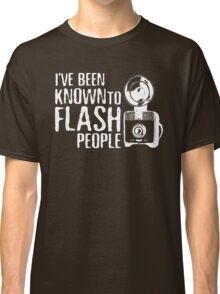 I've Been Known To Flash People Classic T-Shirt