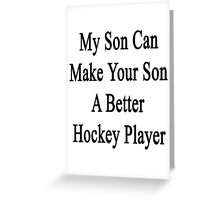 My Son Can Make Your Son A Better Hockey Player  Greeting Card