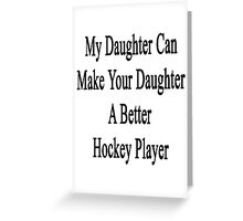 My Daughter Can Make Your Daughter A Better Hockey Player  Greeting Card
